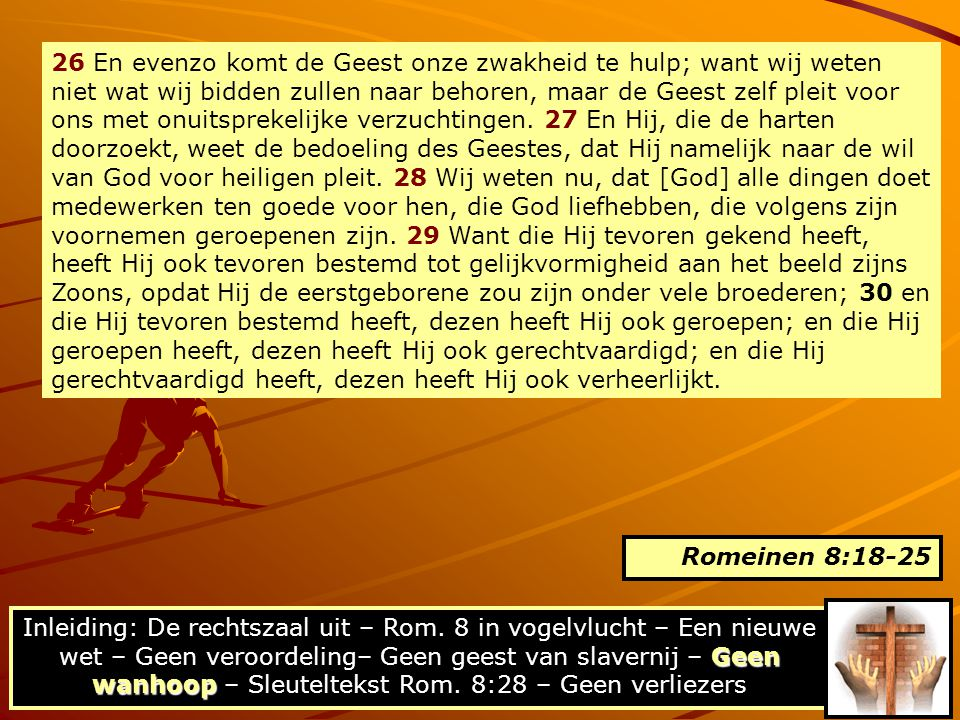 26 En evenzo komt de Geest onze zwakheid te hulp; want wij weten niet wat wij bidden zullen naar behoren, maar de Geest zelf pleit voor ons met onuitsprekelijke verzuchtingen. 27 En Hij, die de harten doorzoekt, weet de bedoeling des Geestes, dat Hij namelijk naar de wil van God voor heiligen pleit. 28 Wij weten nu, dat [God] alle dingen doet medewerken ten goede voor hen, die God liefhebben, die volgens zijn voornemen geroepenen zijn. 29 Want die Hij tevoren gekend heeft, heeft Hij ook tevoren bestemd tot gelijkvormigheid aan het beeld zijns Zoons, opdat Hij de eerstgeborene zou zijn onder vele broederen; 30 en die Hij tevoren bestemd heeft, dezen heeft Hij ook geroepen; en die Hij geroepen heeft, dezen heeft Hij ook gerechtvaardigd; en die Hij gerechtvaardigd heeft, dezen heeft Hij ook verheerlijkt.